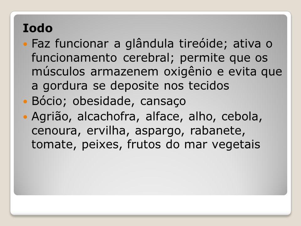 Iodo Faz funcionar a glândula tireóide; ativa o funcionamento cerebral; permite que os músculos armazenem oxigênio e evita que a gordura se deposite nos tecidos Bócio; obesidade, cansaço Agrião, alcachofra, alface, alho, cebola, cenoura, ervilha, aspargo, rabanete, tomate, peixes, frutos do mar vegetais