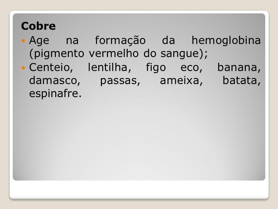 Cobre Age na formação da hemoglobina (pigmento vermelho do sangue); Centeio, lentilha, figo eco, banana, damasco, passas, ameixa, batata, espinafre.