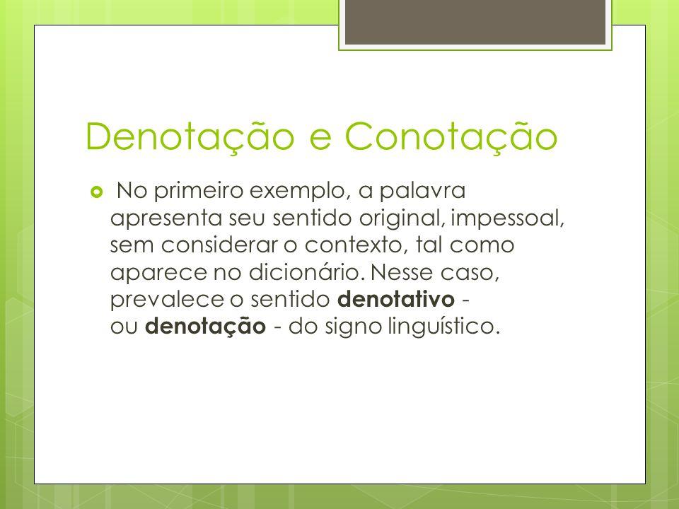 Denotação e Conotação No primeiro exemplo, a palavra apresenta seu sentido original, impessoal, sem considerar o contexto, tal como aparece no dicionário.