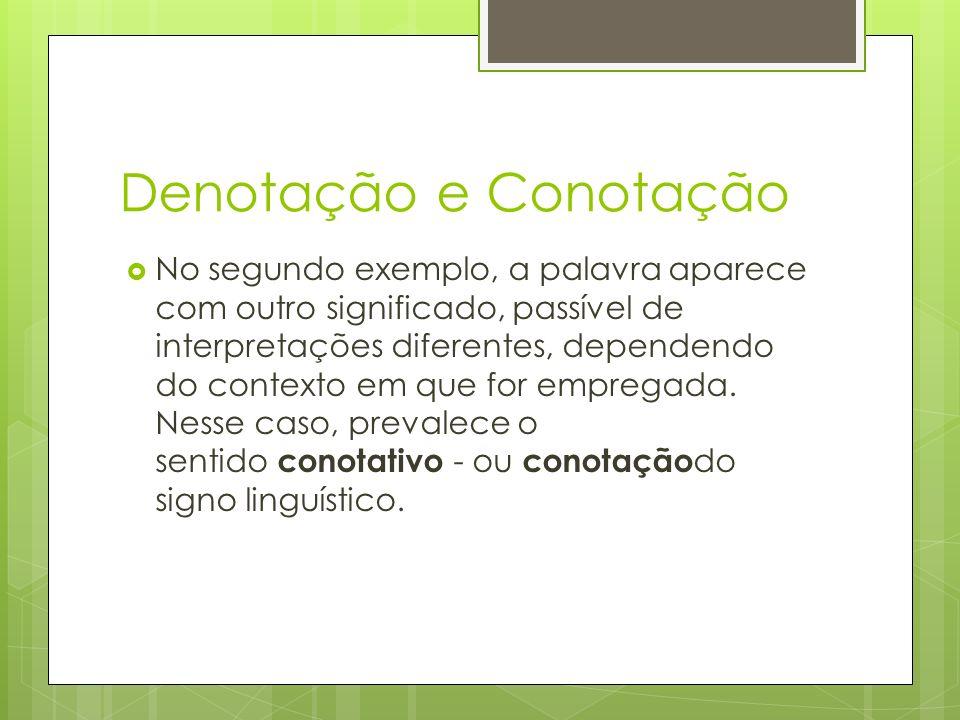 Denotação e Conotação No segundo exemplo, a palavra aparece com outro significado, passível de interpretações diferentes, dependendo do contexto em que for empregada.
