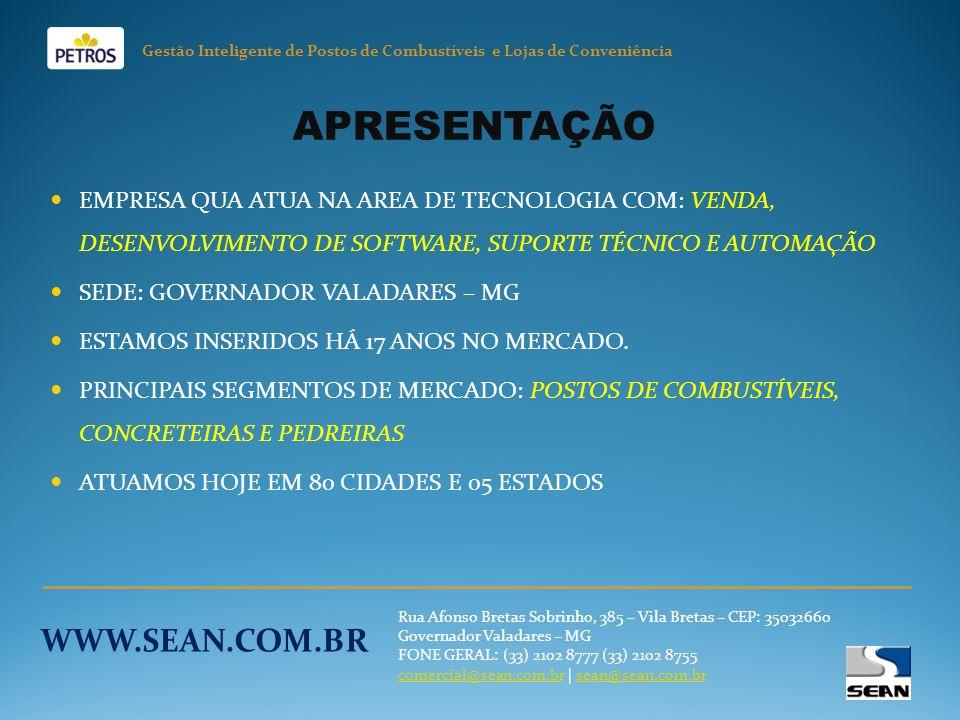 Gestão Inteligente de Postos de Combustíveis e Lojas de Conveniência Rua Afonso Bretas Sobrinho, 385 – Vila Bretas – CEP: 35032660 Governador Valadares – MG FONE GERAL: (33) 2102 8777 (33) 2102 8755 comercial@sean.com.brcomercial@sean.com.br   sean@sean.com.brsean@sean.com.br WWW.SEAN.COM.BR APRESENTAÇÃO EMPRESA QUA ATUA NA AREA DE TECNOLOGIA COM: VENDA, DESENVOLVIMENTO DE SOFTWARE, SUPORTE TÉCNICO E AUTOMAÇÃO SEDE: GOVERNADOR VALADARES – MG ESTAMOS INSERIDOS HÁ 17 ANOS NO MERCADO.
