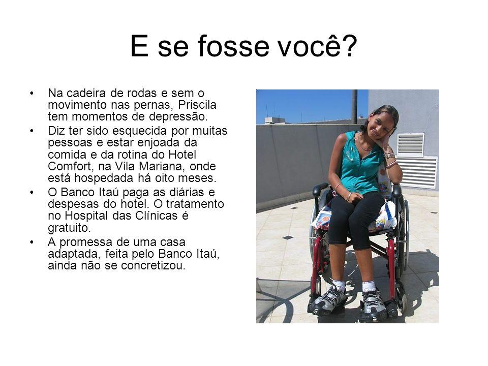 E se fosse você? Na cadeira de rodas e sem o movimento nas pernas, Priscila tem momentos de depressão. Diz ter sido esquecida por muitas pessoas e est