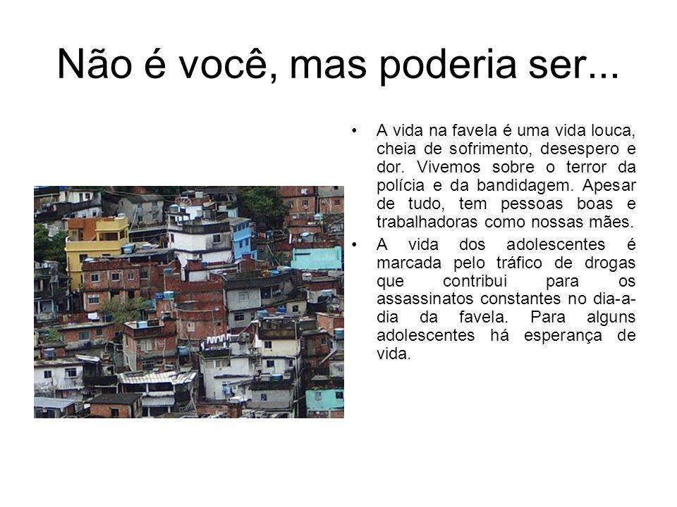 Não é você, mas poderia ser... A vida na favela é uma vida louca, cheia de sofrimento, desespero e dor. Vivemos sobre o terror da polícia e da bandida