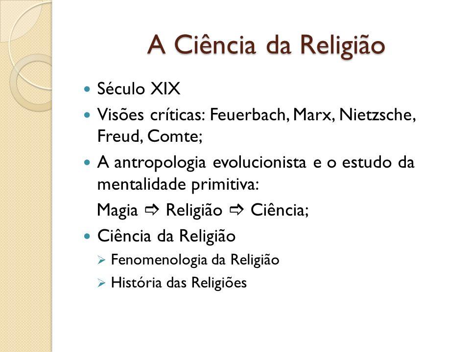A Ciência da Religião Século XIX Visões críticas: Feuerbach, Marx, Nietzsche, Freud, Comte; A antropologia evolucionista e o estudo da mentalidade pri