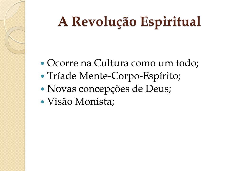 A Revolução Espiritual Ocorre na Cultura como um todo; Tríade Mente-Corpo-Espírito; Novas concepções de Deus; Visão Monista;