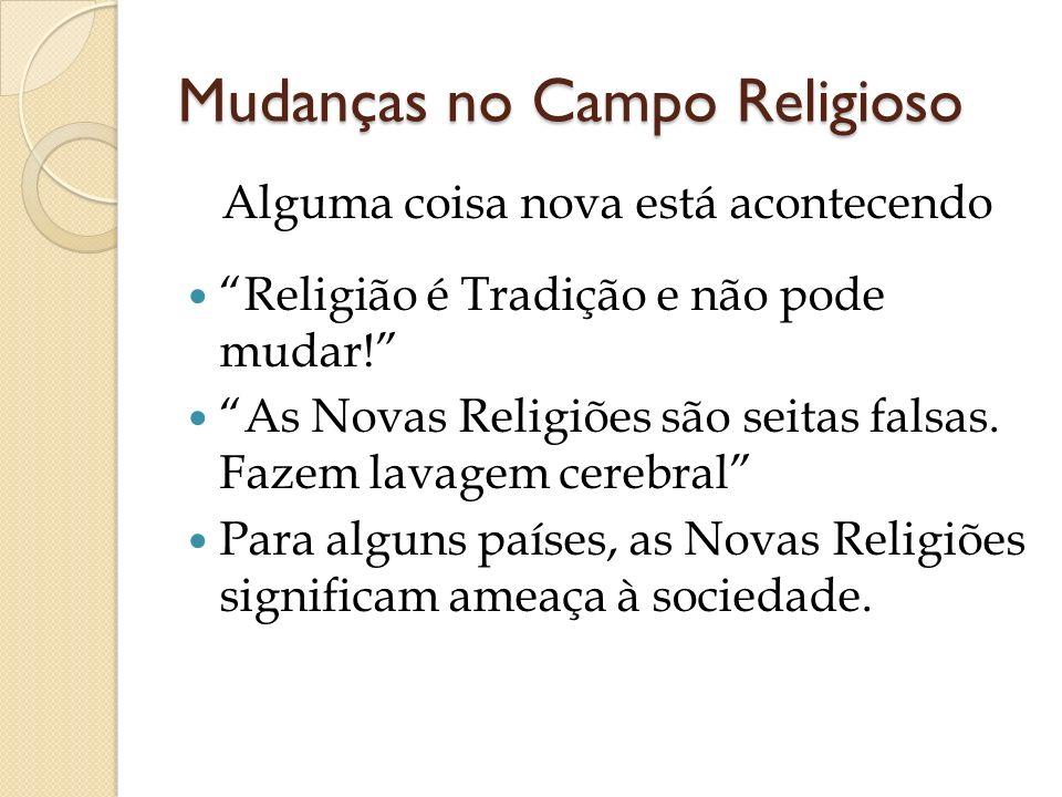 Mudanças no Campo Religioso Alguma coisa nova está acontecendo Religião é Tradição e não pode mudar! As Novas Religiões são seitas falsas. Fazem lavag
