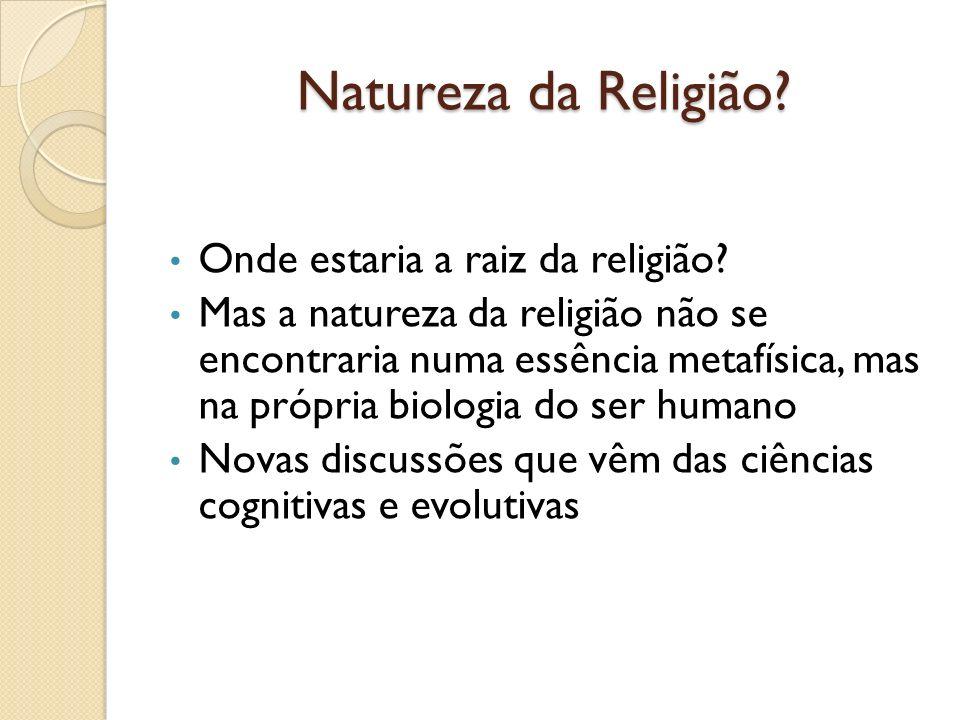 Natureza da Religião? Onde estaria a raiz da religião? Mas a natureza da religião não se encontraria numa essência metafísica, mas na própria biologia