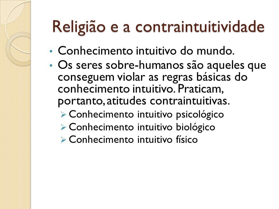 Religião e a contraintuitividade Conhecimento intuitivo do mundo. Os seres sobre-humanos são aqueles que conseguem violar as regras básicas do conheci