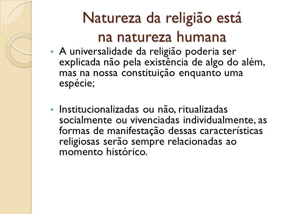 Natureza da religião está na natureza humana A universalidade da religião poderia ser explicada não pela existência de algo do além, mas na nossa cons