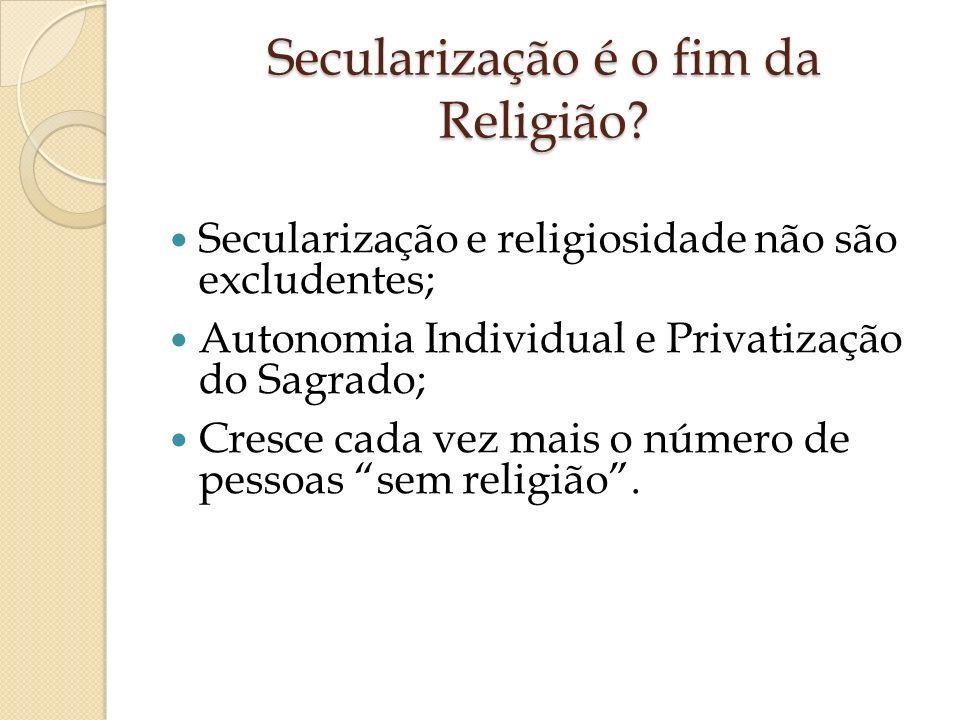 Secularização é o fim da Religião? Secularização e religiosidade não são excludentes; Autonomia Individual e Privatização do Sagrado; Cresce cada vez