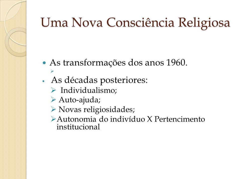 Uma Nova Consciência Religiosa As transformações dos anos 1960. As décadas posteriores: Individualismo; Auto-ajuda; Novas religiosidades; Autonomia do