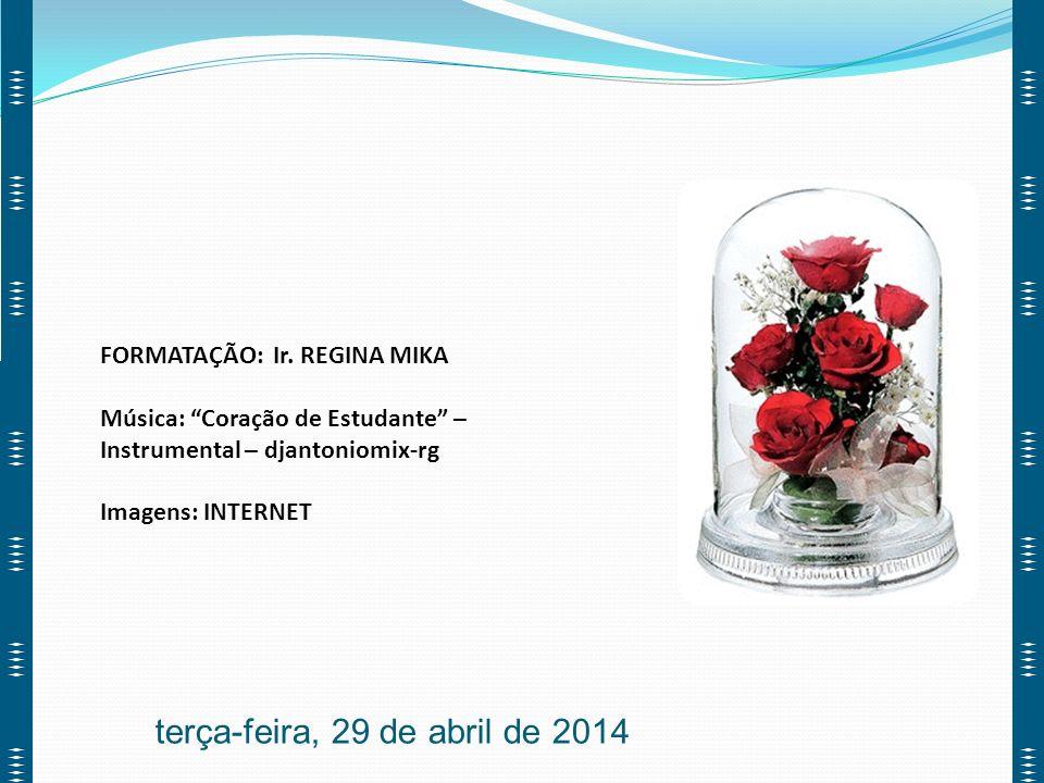 FORMATAÇÃO: Ir. REGINA MIKA Música: Coração de Estudante – Instrumental – djantoniomix-rg Imagens: INTERNET terça-feira, 29 de abril de 2014