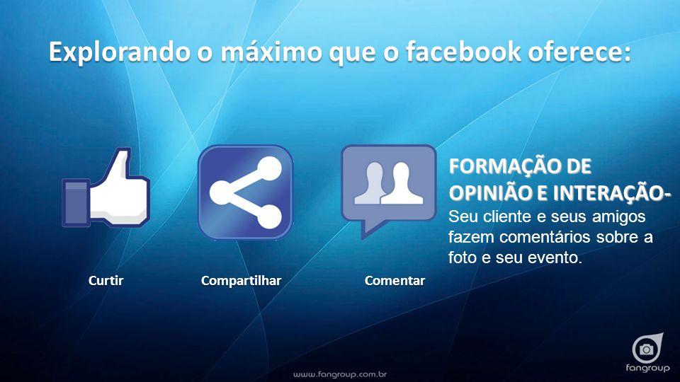 Explorando o máximo que o facebook oferece: CurtirCompartilhar Comentar FORMAÇÃO DE OPINIÃO E INTERAÇÃO- FORMAÇÃO DE OPINIÃO E INTERAÇÃO- Seu cliente