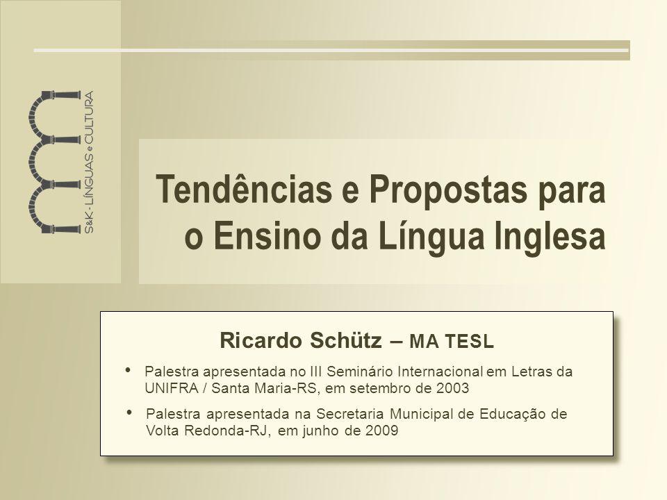 Tendências e Propostas para o Ensino da Língua Inglesa Ricardo Schütz – MA TESL Palestra apresentada na Secretaria Municipal de Educação de Volta Redonda-RJ, em junho de 2009 Palestra apresentada no III Seminário Internacional em Letras da UNIFRA / Santa Maria-RS, em setembro de 2003