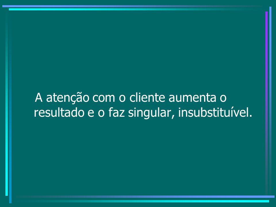 A atenção com o cliente aumenta o resultado e o faz singular, insubstituível.