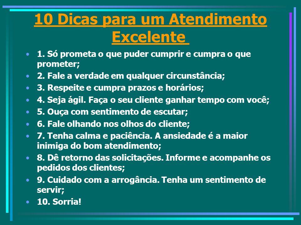 10 Dicas para um Atendimento Excelente 1. Só prometa o que puder cumprir e cumpra o que prometer; 2. Fale a verdade em qualquer circunstância; 3. Resp
