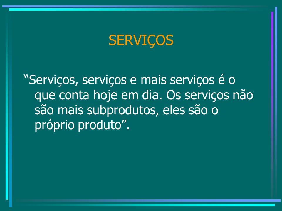 SERVIÇOS Serviços, serviços e mais serviços é o que conta hoje em dia. Os serviços não são mais subprodutos, eles são o próprio produto.