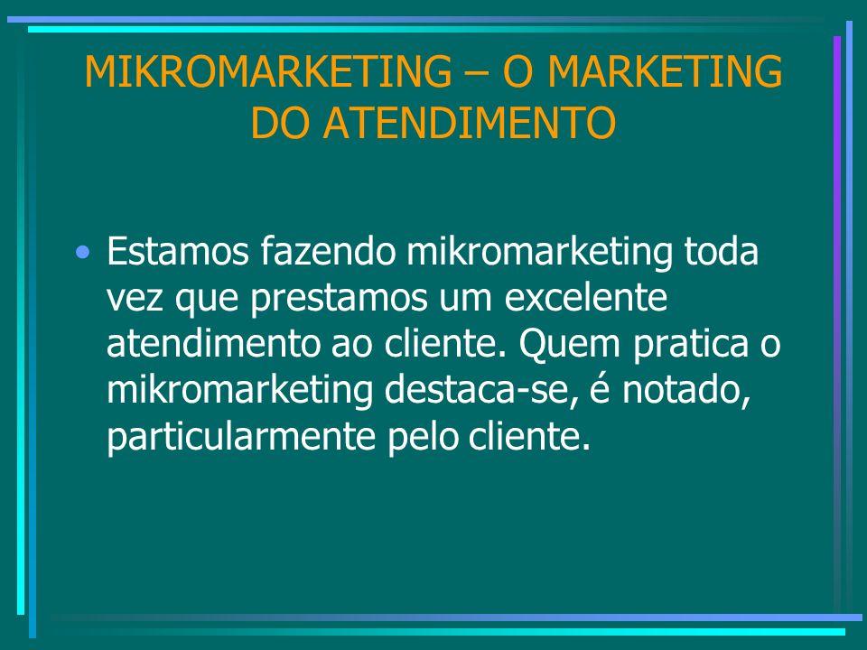 MIKROMARKETING – O MARKETING DO ATENDIMENTO Estamos fazendo mikromarketing toda vez que prestamos um excelente atendimento ao cliente. Quem pratica o