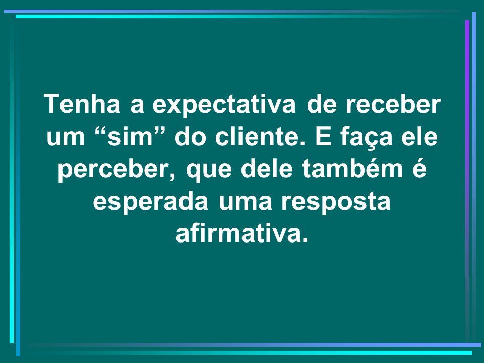 Tenha a expectativa de receber um sim do cliente. E faça ele perceber, que dele também é esperada uma resposta afirmativa.