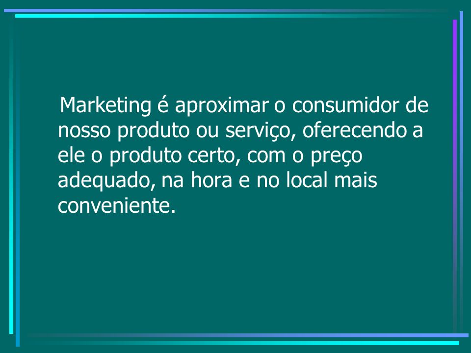 Marketing é aproximar o consumidor de nosso produto ou serviço, oferecendo a ele o produto certo, com o preço adequado, na hora e no local mais conven