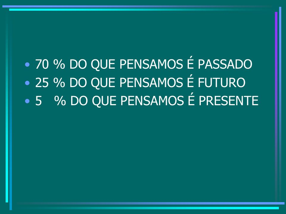 70 % DO QUE PENSAMOS É PASSADO 25 % DO QUE PENSAMOS É FUTURO 5 % DO QUE PENSAMOS É PRESENTE