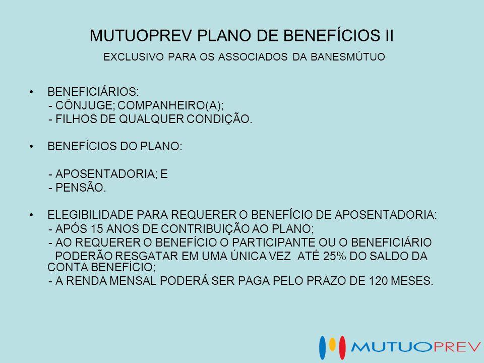 MUTUOPREV PLANO DE BENEFÍCIOS II EXCLUSIVO PARA OS ASSOCIADOS DA BANESMÚTUO BENEFICIÁRIOS: - CÔNJUGE; COMPANHEIRO(A); - FILHOS DE QUALQUER CONDIÇÃO. B