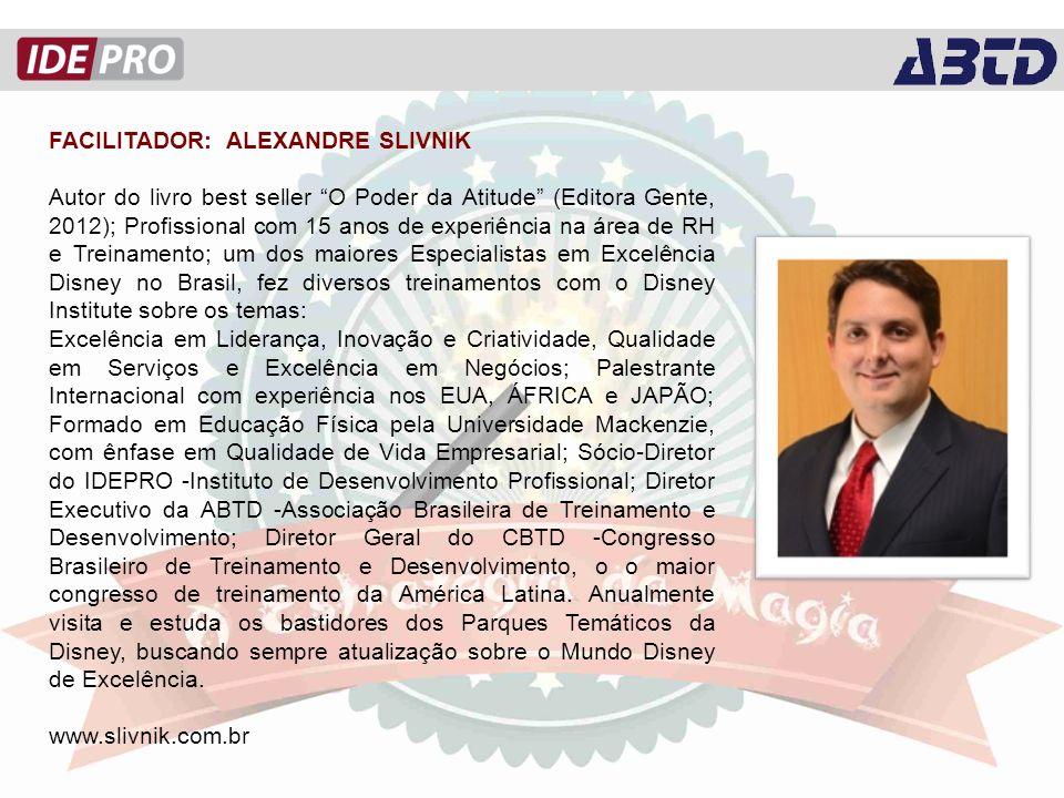 FACILITADOR: ALEXANDRE SLIVNIK Autor do livro best seller O Poder da Atitude (Editora Gente, 2012); Profissional com 15 anos de experiência na área de