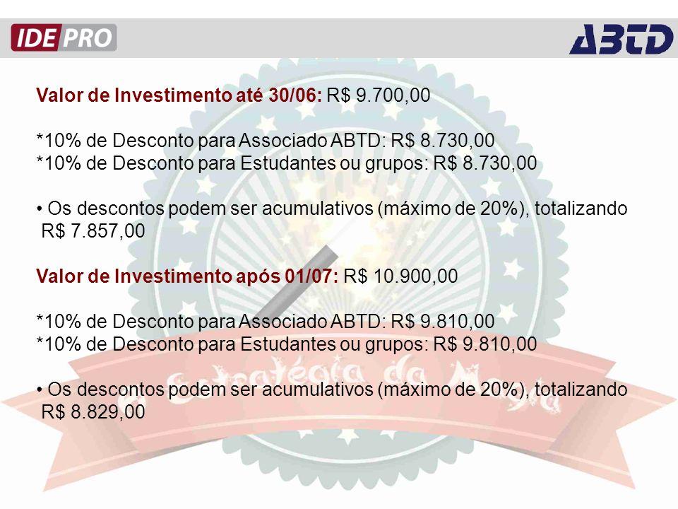 Valor de Investimento até 30/06: R$ 9.700,00 *10% de Desconto para Associado ABTD: R$ 8.730,00 *10% de Desconto para Estudantes ou grupos: R$ 8.730,00 Os descontos podem ser acumulativos (máximo de 20%), totalizando R$ 7.857,00 Valor de Investimento após 01/07: R$ 10.900,00 *10% de Desconto para Associado ABTD: R$ 9.810,00 *10% de Desconto para Estudantes ou grupos: R$ 9.810,00 Os descontos podem ser acumulativos (máximo de 20%), totalizando R$ 8.829,00