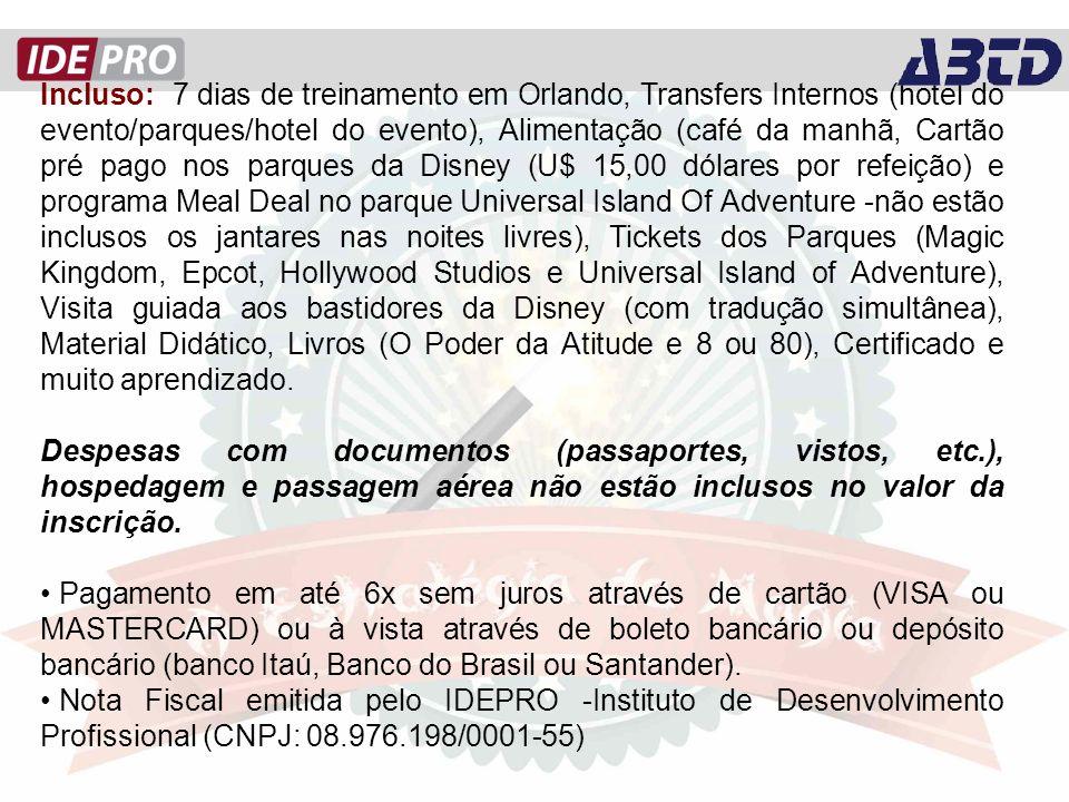 Incluso: 7 dias de treinamento em Orlando, Transfers Internos (hotel do evento/parques/hotel do evento), Alimentação (café da manhã, Cartão pré pago nos parques da Disney (U$ 15,00 dólares por refeição) e programa Meal Deal no parque Universal Island Of Adventure -não estão inclusos os jantares nas noites livres), Tickets dos Parques (Magic Kingdom, Epcot, Hollywood Studios e Universal Island of Adventure), Visita guiada aos bastidores da Disney (com tradução simultânea), Material Didático, Livros (O Poder da Atitude e 8 ou 80), Certificado e muito aprendizado.