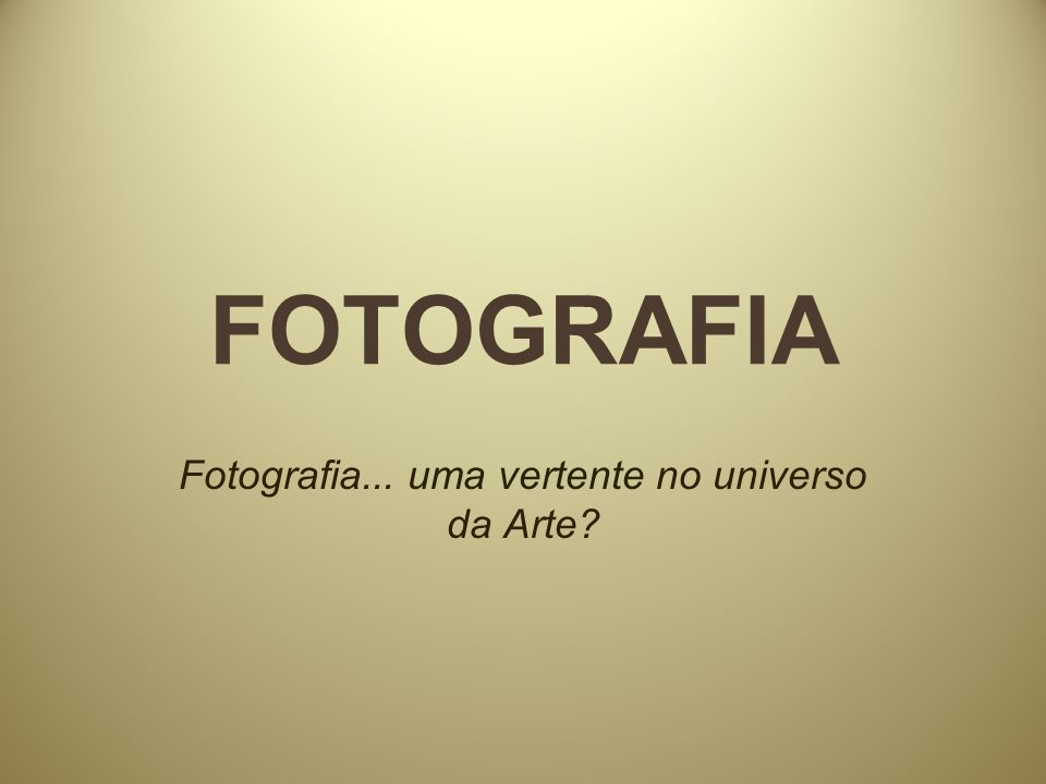 FOTOGRAFIA E ARTE OU A ARTE DA FOTOGRAFIA A discussão acerca da aceitação da fotografia como arte ou não atravessa o século XIX chegando ao XX.