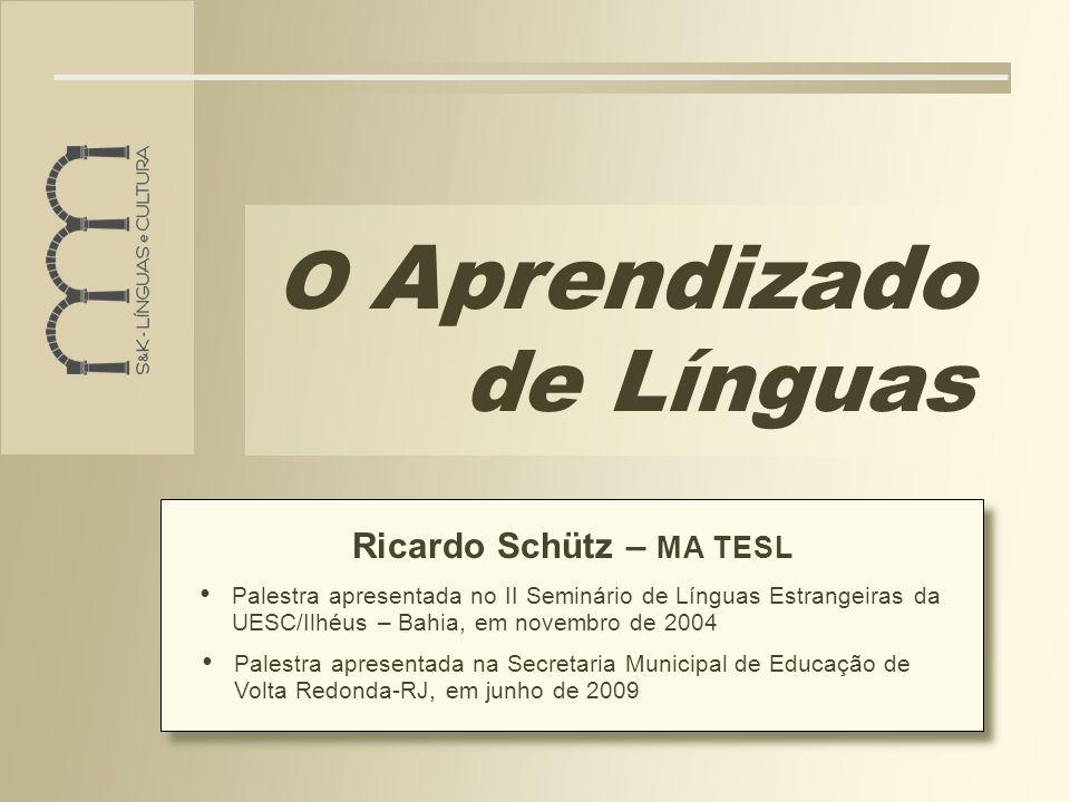 O Aprendizado de Línguas Ricardo Schütz – MA TESL Palestra apresentada na Secretaria Municipal de Educação de Volta Redonda-RJ, em junho de 2009 Palestra apresentada no II Seminário de Línguas Estrangeiras da UESC/Ilhéus – Bahia, em novembro de 2004