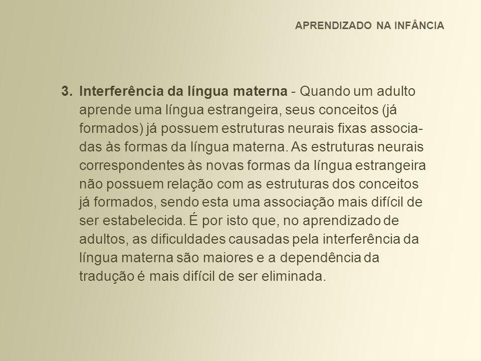 3.Interferência da língua materna - Quando um adulto aprende uma língua estrangeira, seus conceitos (já formados) já possuem estruturas neurais fixas associa- das às formas da língua materna.