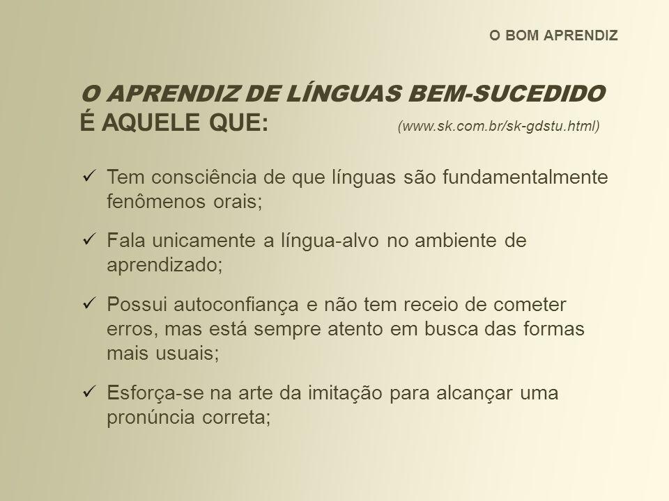 O APRENDIZ DE LÍNGUAS BEM-SUCEDIDO É AQUELE QUE: (www.sk.com.br/sk-gdstu.html) Tem consciência de que línguas são fundamentalmente fenômenos orais; Fa