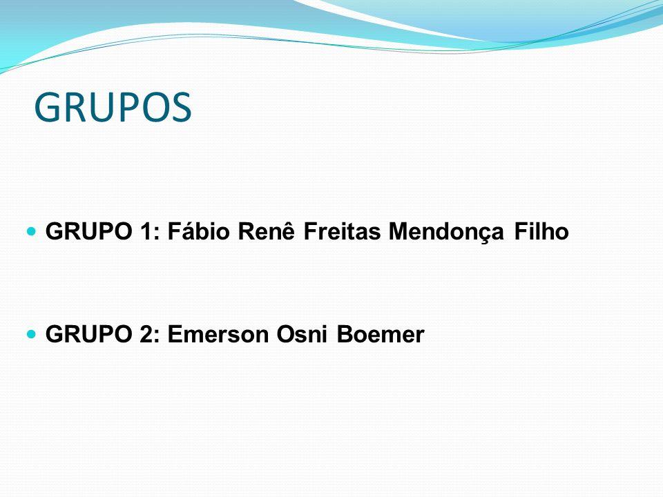 GRUPOS GRUPO 1: Fábio Renê Freitas Mendonça Filho GRUPO 2: Emerson Osni Boemer