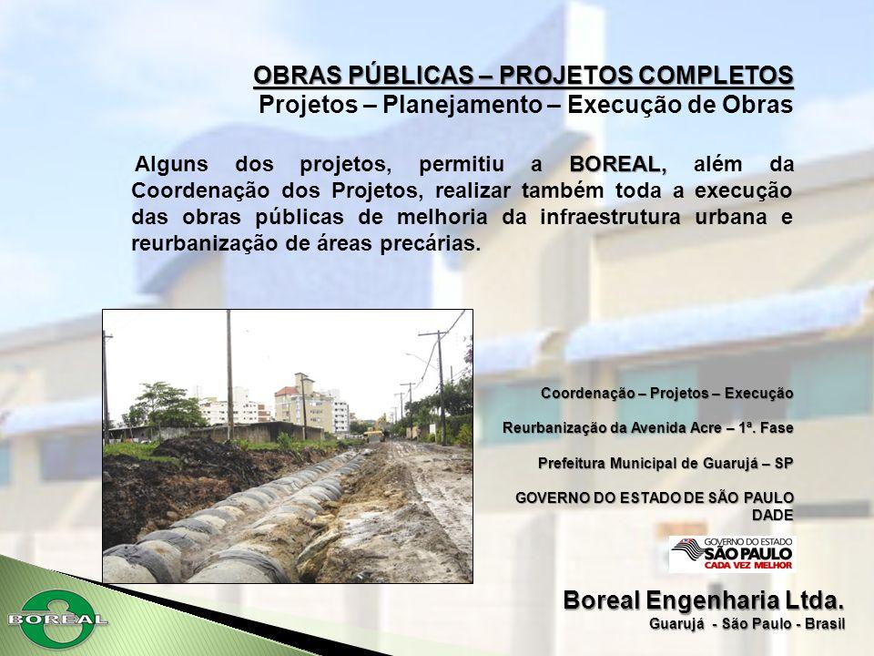 Boreal Engenharia Ltda. Guarujá - São Paulo - Brasil OBRAS PÚBLICAS – PROJETOS COMPLETOS Projetos – Planejamento – Execução de Obras BOREAL, Alguns do