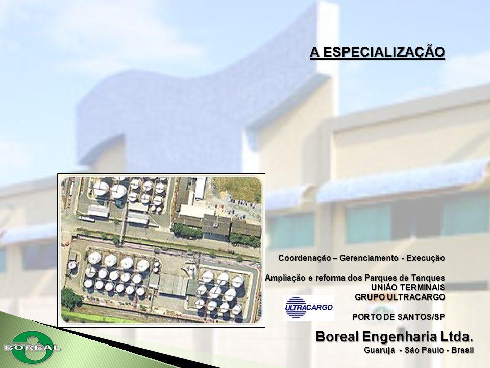 Boreal Engenharia Ltda. Guarujá - São Paulo - Brasil A ESPECIALIZAÇÃO Coordenação – Gerenciamento - Execução Ampliação e reforma dos Parques de Tanque