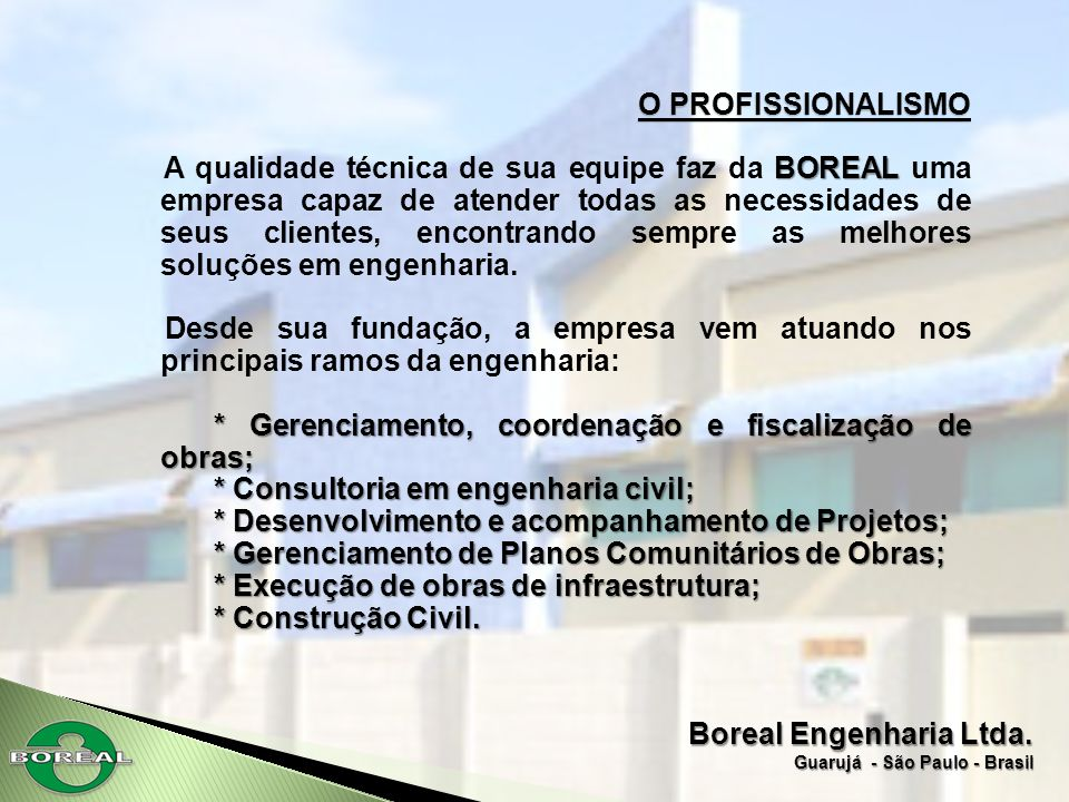 Boreal Engenharia Ltda. Guarujá - São Paulo - Brasil O PROFISSIONALISMO BOREAL A qualidade técnica de sua equipe faz da BOREAL uma empresa capaz de at