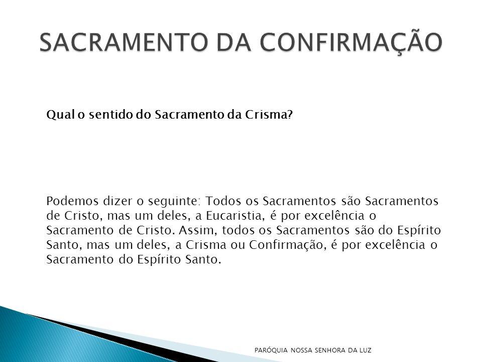 Qual o sentido do Sacramento da Crisma? Podemos dizer o seguinte: Todos os Sacramentos são Sacramentos de Cristo, mas um deles, a Eucaristia, é por ex