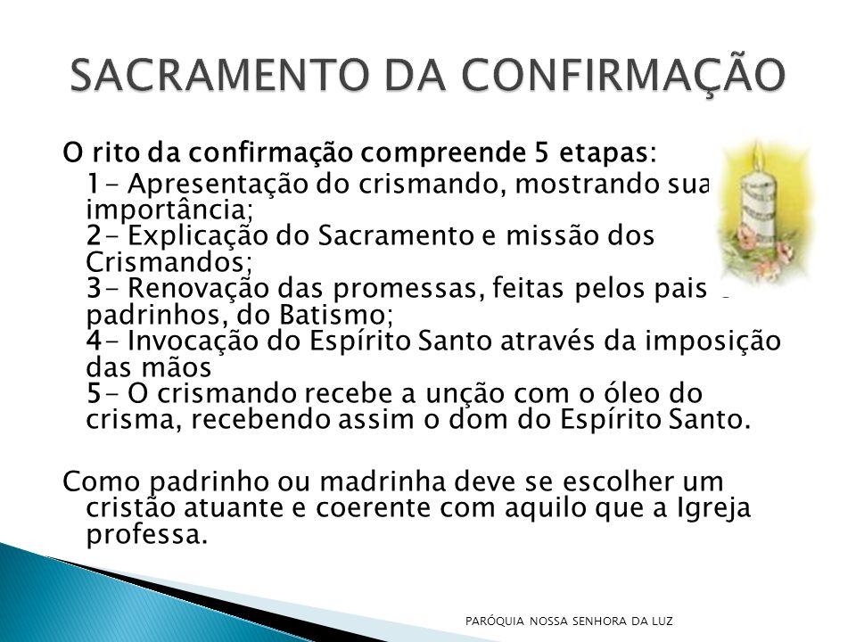 O rito da confirmação compreende 5 etapas: 1- Apresentação do crismando, mostrando sua importância; 2- Explicação do Sacramento e missão dos Crismando
