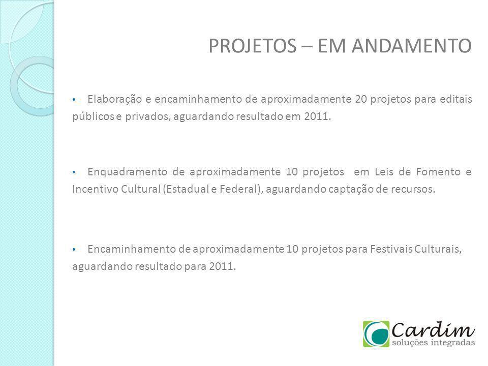 PROJETOS – EM ANDAMENTO Elaboração e encaminhamento de aproximadamente 20 projetos para editais públicos e privados, aguardando resultado em 2011. Enq