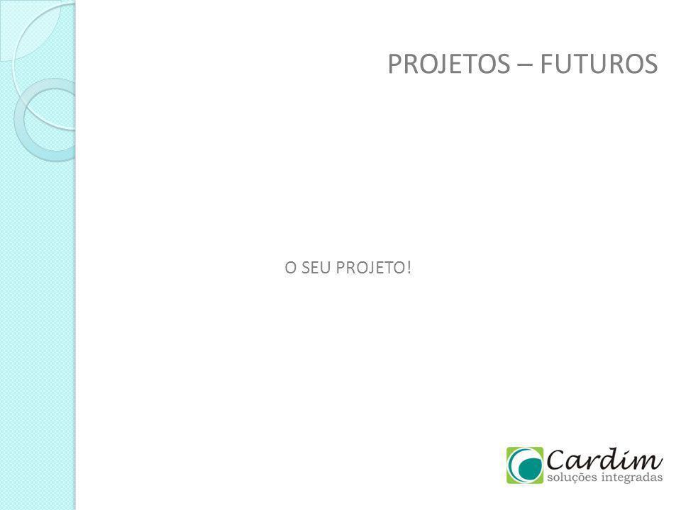 PROJETOS – FUTUROS O SEU PROJETO!