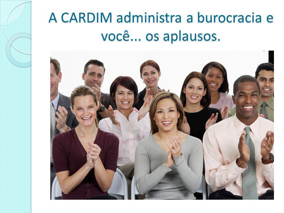 A CARDIM administra a burocracia e você... os aplausos.