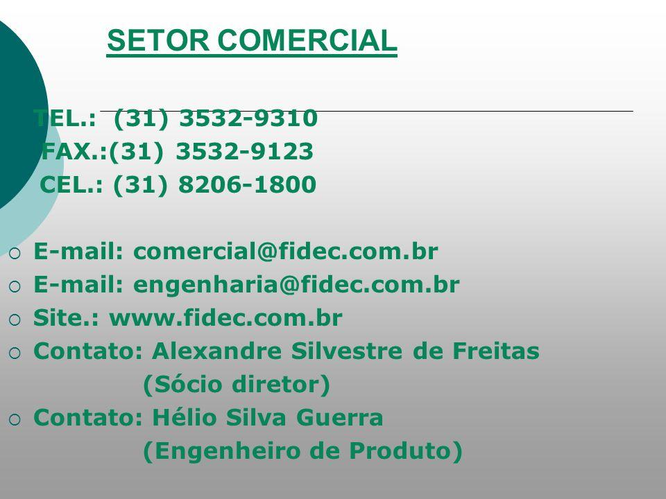 SETOR COMERCIAL TEL.: (31) 3532-9310 FAX.:(31) 3532-9123 CEL.: (31) 8206-1800 E-mail: comercial@fidec.com.br E-mail: engenharia@fidec.com.br Site.: www.fidec.com.br Contato: Alexandre Silvestre de Freitas (Sócio diretor) Contato: Hélio Silva Guerra (Engenheiro de Produto)