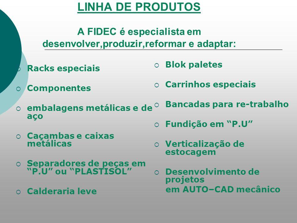 LINHA DE PRODUTOS A FIDEC é especialista em desenvolver,produzir,reformar e adaptar: Racks especiais Componentes embalagens metálicas e de aço Caçamba