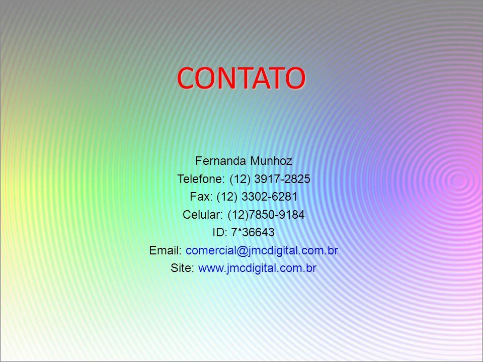 CONTATO Fernanda Munhoz Telefone: (12) 3917-2825 Fax: (12) 3302-6281 Celular: (12)7850-9184 ID: 7*36643 Email: comercial@jmcdigital.com.br Site: www.jmcdigital.com.br