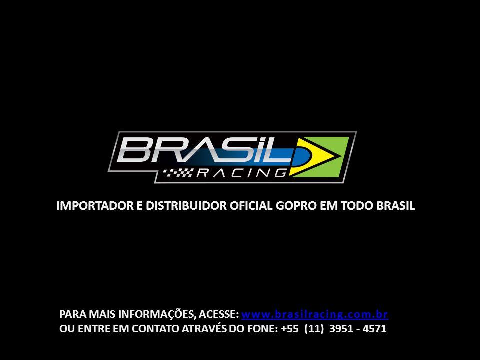 IMPORTADOR E DISTRIBUIDOR OFICIAL GOPRO EM TODO BRASIL PARA MAIS INFORMAÇÕES, ACESSE: www.brasilracing.com.brwww.brasilracing.com.br OU ENTRE EM CONTA