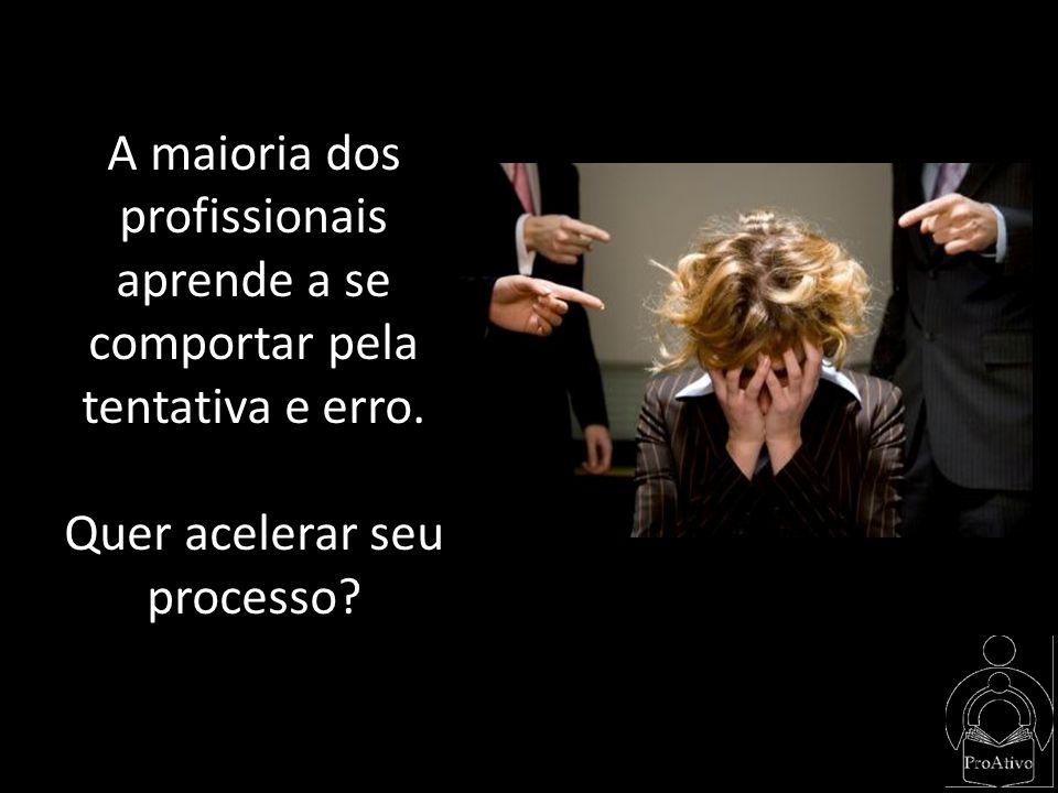 A maioria dos profissionais aprende a se comportar pela tentativa e erro. Quer acelerar seu processo?