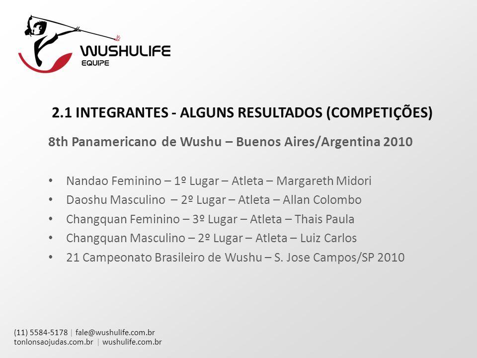 (11) 5584-5178 | fale@wushulife.com.br tonlonsaojudas.com.br | wushulife.com.br 2.1 INTEGRANTES - ALGUNS RESULTADOS (COMPETIÇÕES) 8th Panamericano de Wushu – Buenos Aires/Argentina 2010 Nandao Feminino – 1º Lugar – Atleta – Margareth Midori Daoshu Masculino – 2º Lugar – Atleta – Allan Colombo Changquan Feminino – 3º Lugar – Atleta – Thais Paula Changquan Masculino – 2º Lugar – Atleta – Luiz Carlos 21 Campeonato Brasileiro de Wushu – S.