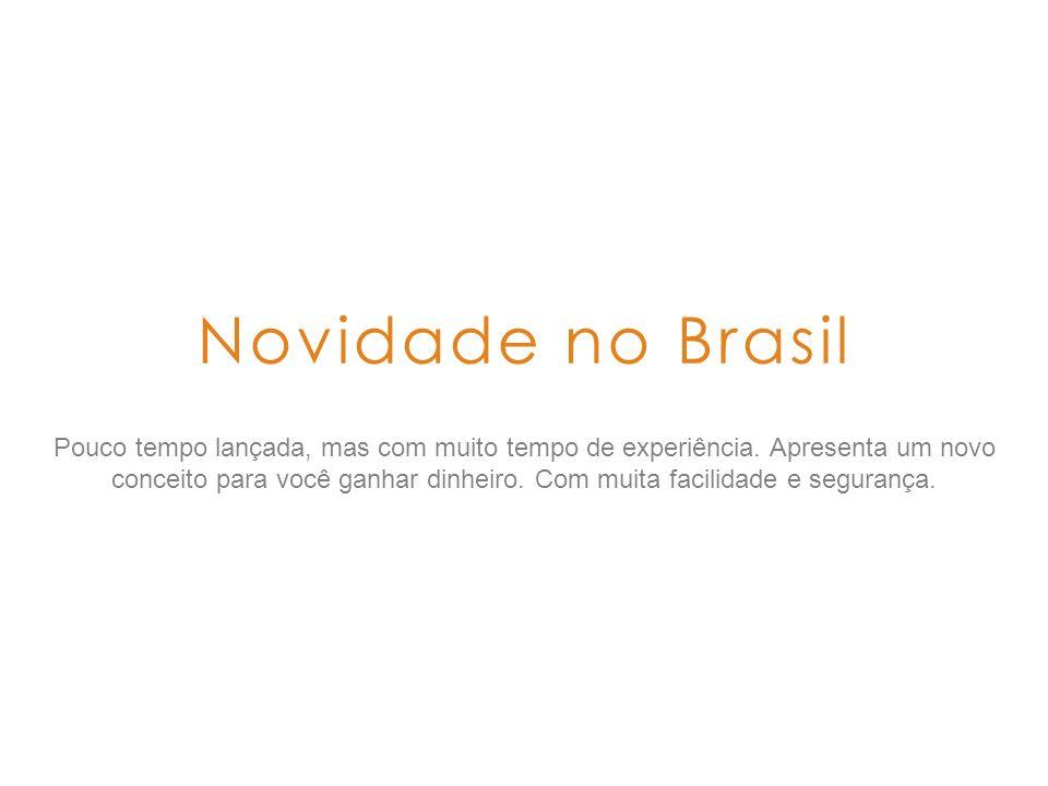 Novidade no Brasil Pouco tempo lançada, mas com muito tempo de experiência. Apresenta um novo conceito para você ganhar dinheiro. Com muita facilidade