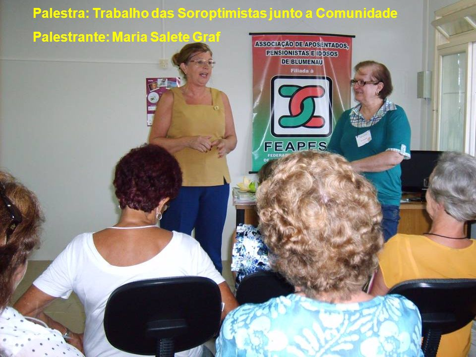 Palestra: Trabalho das Soroptimistas junto a Comunidade Palestrante: Maria Salete Graf